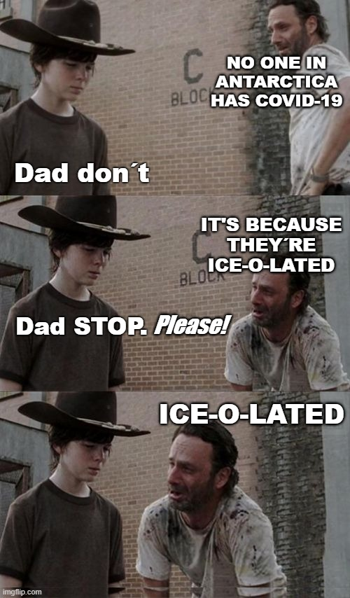 Antartica I-SO-LATE |  NO ONE IN ANTARCTICA HAS COVID-19; Dad don´t; IT'S BECAUSE THEY´RE ICE-O-LATED; Dad STOP. Please! ICE-O-LATED | image tagged in antartica,ice-o-lated,darkmeme,rick and carl long,the walking dead | made w/ Imgflip meme maker