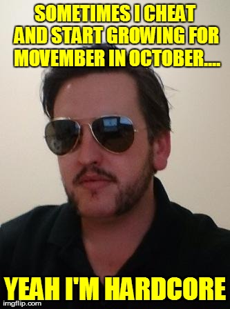 Movember Cheat | SOMETIMES I CHEAT AND START GROWING FOR MOVEMBER IN OCTOBER.... YEAH I'M HARDCORE | image tagged in movember,funny,hardcore | made w/ Imgflip meme maker