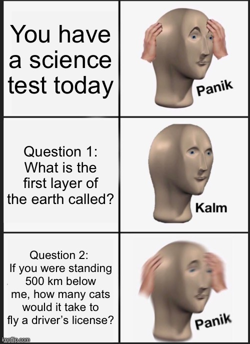 Panik Kalm Panik Meme |  You have a science test today; Question 1: What is the first layer of the earth called? Question 2:  If you were standing 500 km below me, how many cats would it take to fly a driver's license? | image tagged in memes,panik kalm panik | made w/ Imgflip meme maker