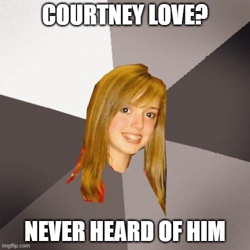 Musically Oblivious 8th Grader |  COURTNEY LOVE? NEVER HEARD OF HIM | image tagged in memes,musically oblivious 8th grader,meme,funny,new memes,music | made w/ Imgflip meme maker