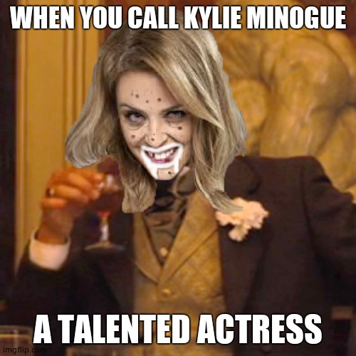 WHEN YOU CALL KYLIE MINOGUE; A TALENTED ACTRESS | image tagged in kylie minogue,kylieminoguesucks,google kylie minogue,kylie minogue memes,laughing leo | made w/ Imgflip meme maker