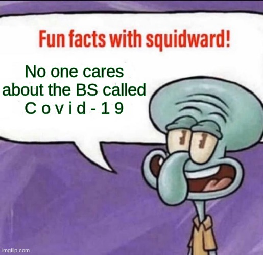 Fun Facts with Squidward |  No one cares about the BS called C o v i d - 1 9 | image tagged in fun facts with squidward | made w/ Imgflip meme maker