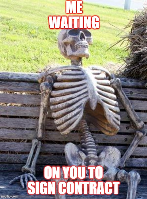 sales people who get it |  ME WAITING; ON YOU TO SIGN CONTRACT | image tagged in memes,waiting skeleton | made w/ Imgflip meme maker