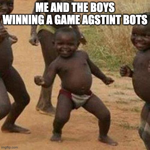 Third World Success Kid Meme |  ME AND THE BOYS WINNING A GAME AGSTINT BOTS | image tagged in memes,third world success kid | made w/ Imgflip meme maker