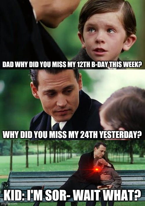 Finding Neverland |  DAD WHY DID YOU MISS MY 12TH B-DAY THIS WEEK? WHY DID YOU MISS MY 24TH YESTERDAY? KID: I'M SOR- WAIT WHAT? | image tagged in memes,finding neverland | made w/ Imgflip meme maker