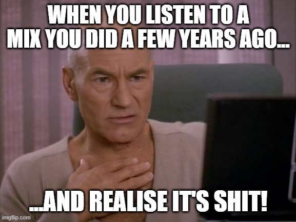 Old DJ mix |  WHEN YOU LISTEN TO A MIX YOU DID A FEW YEARS AGO... ...AND REALISE IT'S SHIT! | image tagged in oh my god picard | made w/ Imgflip meme maker