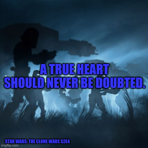 SW: TCW S2E4 |  A TRUE HEART SHOULD NEVER BE DOUBTED. STAR WARS: THE CLONE WARS S2E4 | image tagged in star wars silhouette | made w/ Imgflip meme maker