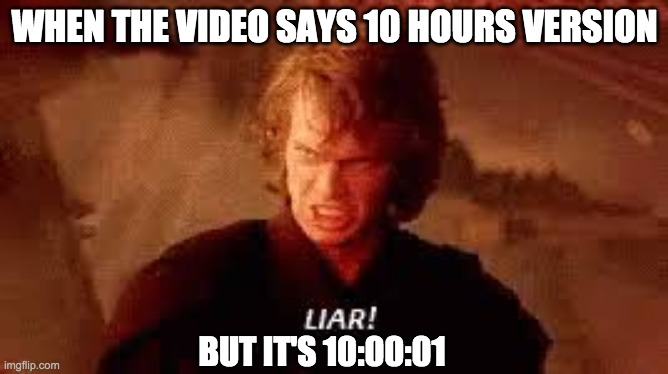 Anakin Liar |  WHEN THE VIDEO SAYS 10 HOURS VERSION; BUT IT'S 10:00:01 | image tagged in anakin liar | made w/ Imgflip meme maker