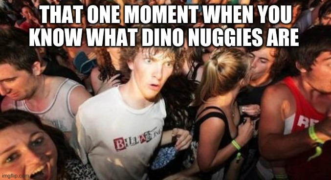 Sudden Clarity Clarence |  THAT ONE MOMENT WHEN YOU KNOW WHAT DINO NUGGIES ARE | image tagged in memes,sudden clarity clarence | made w/ Imgflip meme maker