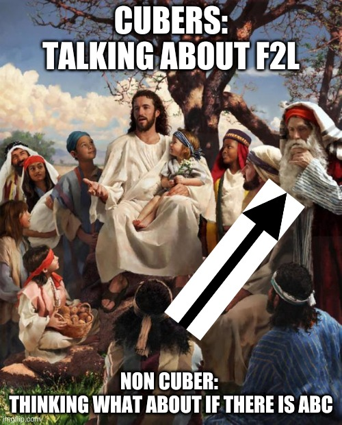 Story Time Jesus |  CUBERS: TALKING ABOUT F2L; NON CUBER:  THINKING WHAT ABOUT IF THERE IS ABC | image tagged in story time jesus | made w/ Imgflip meme maker