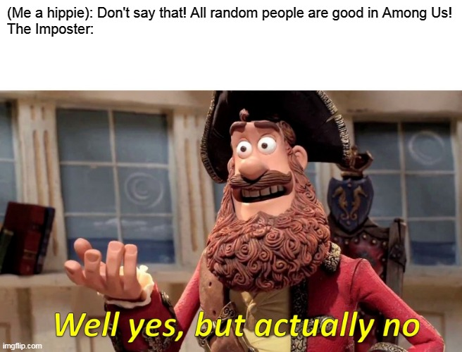 Not all people are good.... especially in a game of Among Us |  (Me a hippie): Don't say that! All random people are good in Among Us! The Imposter: | image tagged in well yes but actually no,hippie,memes | made w/ Imgflip meme maker