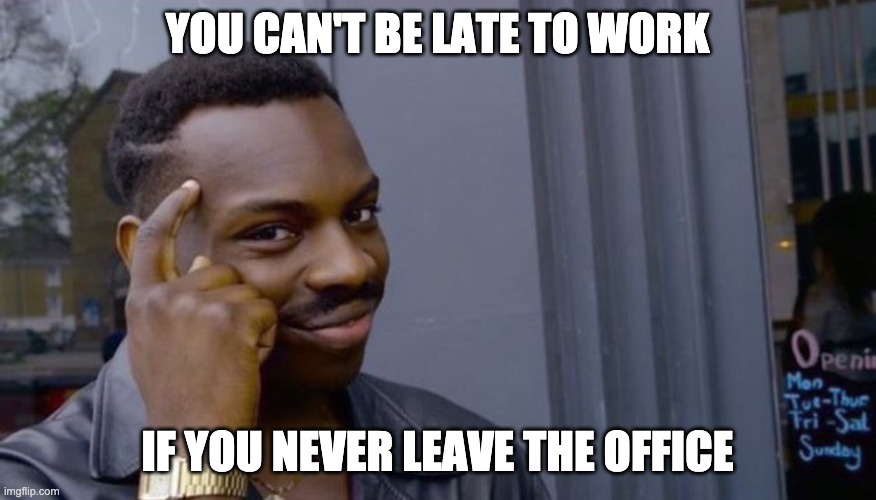 You can't be late to work if you never leave the office |  YOU CAN'T BE LATE TO WORK; IF YOU NEVER LEAVE THE OFFICE | image tagged in you cant if you dont | made w/ Imgflip meme maker