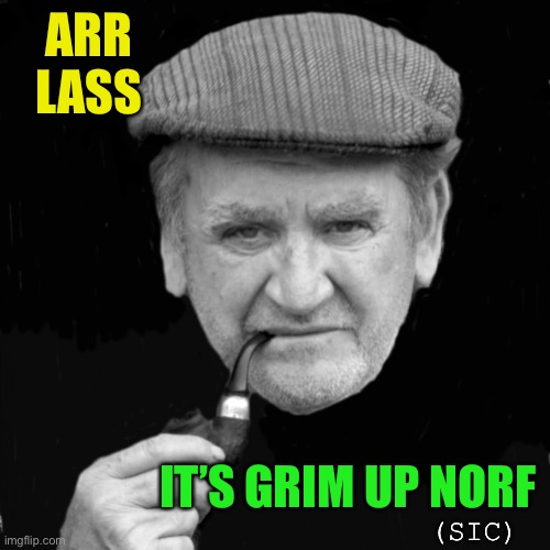 Yorkshireman | ARR LASS IT'S GRIM UP NORF (SIC) | image tagged in yorkshireman | made w/ Imgflip meme maker
