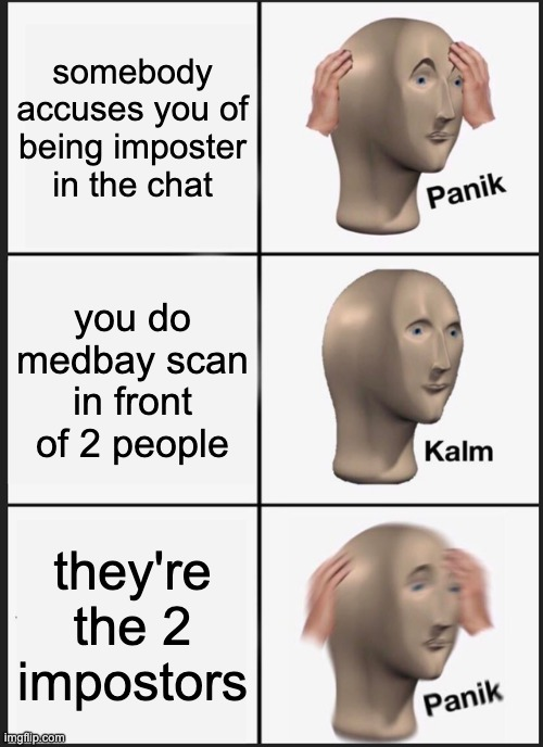 Panik Kalm Panik |  somebody accuses you of being imposter in the chat; you do medbay scan in front of 2 people; they're the 2 impostors | image tagged in memes,panik kalm panik | made w/ Imgflip meme maker