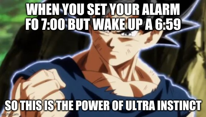 WHEN YOU SET YOUR ALARM FO 7:00 BUT WAKE UP A 6:59; SO THIS IS THE POWER OF ULTRA INSTINCT | image tagged in ultra instinct goku | made w/ Imgflip meme maker