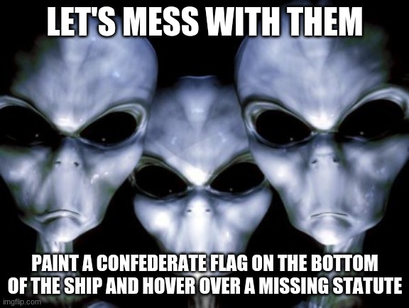 Alien pranks.  What have you done humans? |  LET'S MESS WITH THEM; PAINT A CONFEDERATE FLAG ON THE BOTTOM OF THE SHIP AND HOVER OVER A MISSING STATUTE | image tagged in angry aliens,alien pranks,where is the statute,what have we done,are they mad,we angered them | made w/ Imgflip meme maker