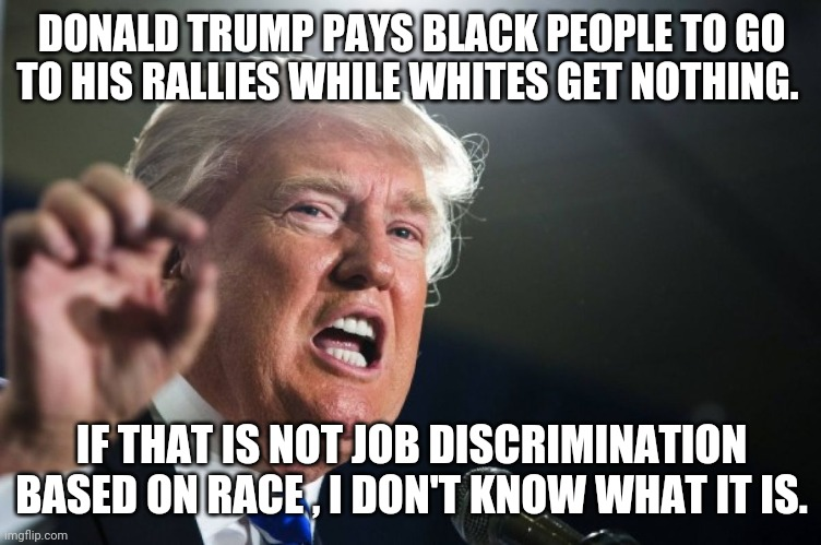 Affirmative action  trump |  DONALD TRUMP PAYS BLACK PEOPLE TO GO TO HIS RALLIES WHILE WHITES GET NOTHING. IF THAT IS NOT JOB DISCRIMINATION BASED ON RACE , I DON'T KNOW WHAT IT IS. | image tagged in donald trump,trump supporters,blm,maga,joe biden,conservatives | made w/ Imgflip meme maker