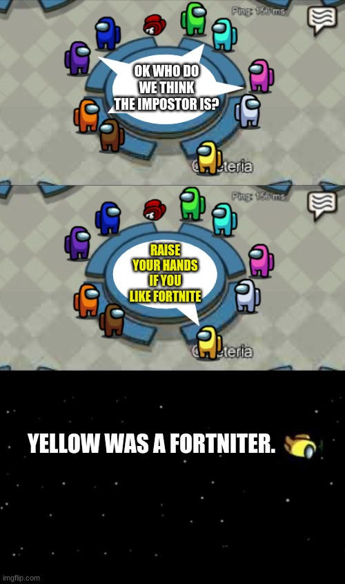 I Play Fortnite |  OK WHO DO WE THINK THE IMPOSTOR IS? RAISE YOUR HANDS IF YOU LIKE FORTNITE; YELLOW WAS A FORTNITER. | image tagged in yellow was ejected | made w/ Imgflip meme maker