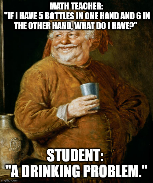 "MATH TEACHER:  ""IF I HAVE 5 BOTTLES IN ONE HAND AND 6 IN THE OTHER HAND, WHAT DO I HAVE?""; STUDENT:  ""A DRINKING PROBLEM."" 