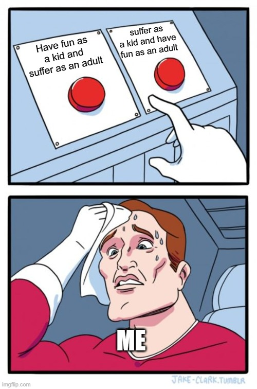 Two Buttons Meme |  suffer as a kid and have fun as an adult; Have fun as a kid and suffer as an adult; ME | image tagged in memes,two buttons | made w/ Imgflip meme maker