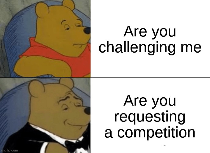 This gives me shaggy vibes |  Are you challenging me; Are you requesting a competition | image tagged in memes,tuxedo winnie the pooh,funny | made w/ Imgflip meme maker