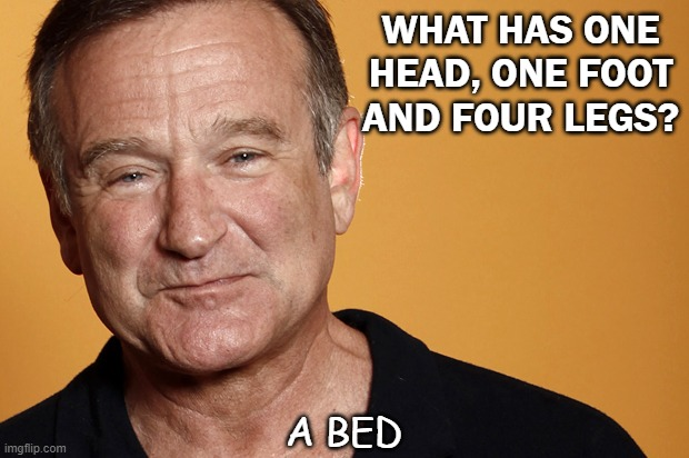 Daily Bad Dad Joke Oct 16 2020 |  WHAT HAS ONE HEAD, ONE FOOT AND FOUR LEGS? A BED | image tagged in robin williams | made w/ Imgflip meme maker