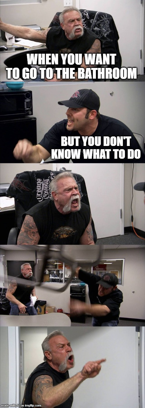 American Chopper Argument Meme |  WHEN YOU WANT TO GO TO THE BATHROOM; BUT YOU DON'T KNOW WHAT TO DO | image tagged in memes,american chopper argument | made w/ Imgflip meme maker