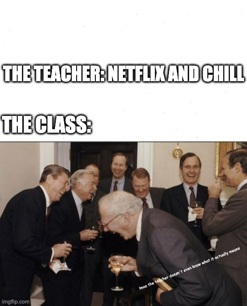 Don't use things you don't understand ;) |  THE TEACHER: NETFLIX AND CHILL; THE CLASS:; lmao the teacher doesn't even know what it actually means | image tagged in memes,laughing men in suits,laughing,school,teacher | made w/ Imgflip meme maker