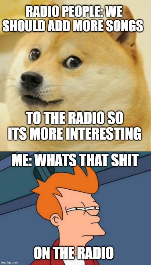 Enybody else? |  RADIO PEOPLE: WE SHOULD ADD MORE SONGS; TO THE RADIO SO ITS MORE INTERESTING; ME: WHATS THAT SHIT; ON THE RADIO | image tagged in memes,futurama fry,doge | made w/ Imgflip meme maker