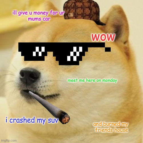 Doge Meme |  ill give u money for ur  mums car; wow; meet me here on monday; i crashed my suv; and burned my  friends house | image tagged in memes,doge | made w/ Imgflip meme maker