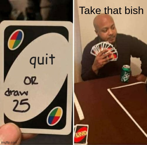 uhh Idk what title to put... |  Take that bish; quit | image tagged in memes,uno draw 25 cards | made w/ Imgflip meme maker