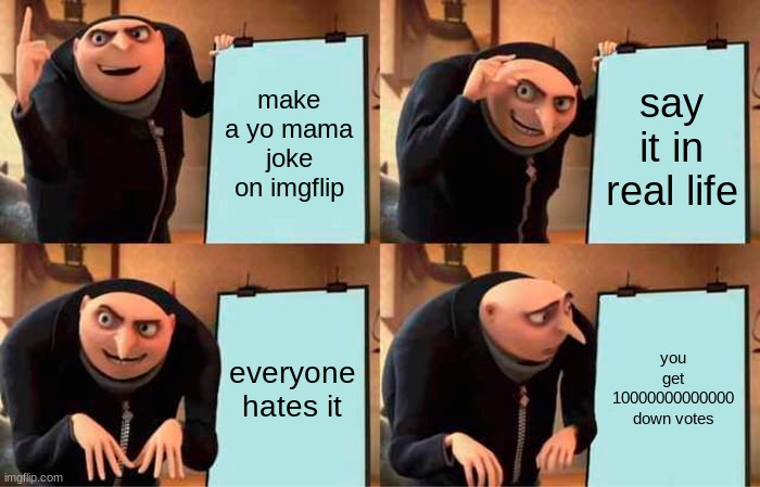 Gru's Plan Meme |  make a yo mama joke on imgflip; say it in real life; everyone hates it; you get 10000000000000 down votes | image tagged in memes,gru's plan | made w/ Imgflip meme maker