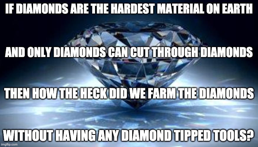 But seriously. Think about it. |  IF DIAMONDS ARE THE HARDEST MATERIAL ON EARTH; AND ONLY DIAMONDS CAN CUT THROUGH DIAMONDS; THEN HOW THE HECK DID WE FARM THE DIAMONDS; WITHOUT HAVING ANY DIAMOND TIPPED TOOLS? | image tagged in diamonds,think | made w/ Imgflip meme maker