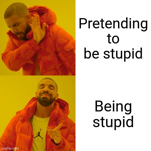 Being stupid |  Pretending to be stupid; Being stupid | image tagged in memes,drake hotline bling,stupid | made w/ Imgflip meme maker