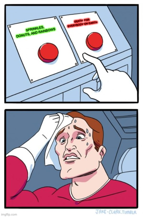 Two Buttons Meme |  DEATH  FOR EVERYBODY ON EARTH; SPRINKLES, DONUTS, AND RAINBOWS | image tagged in memes,two buttons | made w/ Imgflip meme maker