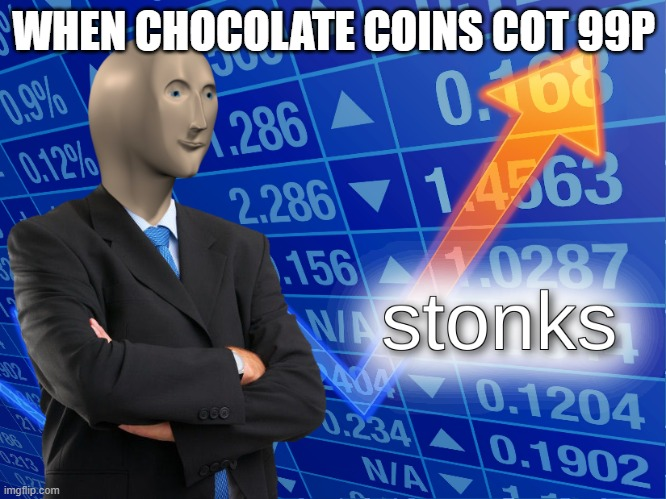 stonks |  WHEN CHOCOLATE COINS COT 99P | image tagged in stonks | made w/ Imgflip meme maker
