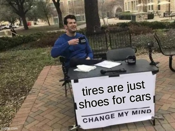 random meme i thought of |  tires are just shoes for cars | image tagged in memes,change my mind | made w/ Imgflip meme maker