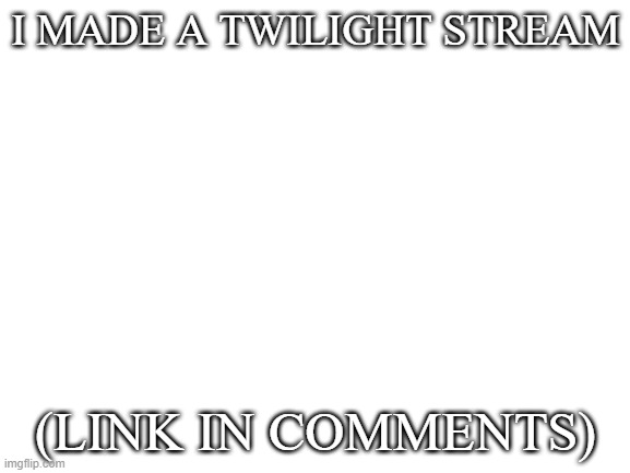 Where all my Twihards at |  I MADE A TWILIGHT STREAM; (LINK IN COMMENTS) | image tagged in twilight | made w/ Imgflip meme maker