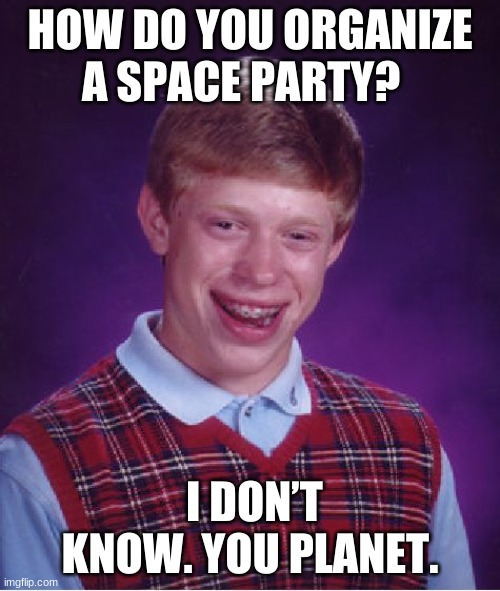 Bad Luck Brian |  HOW DO YOU ORGANIZE A SPACE PARTY? I DON'T KNOW. YOU PLANET. | image tagged in memes,bad luck brian,dad joke | made w/ Imgflip meme maker