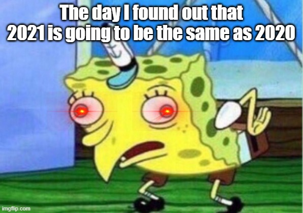 Mocking Spongebob Meme |  The day I found out that 2021 is going to be the same as 2020 | image tagged in memes,mocking spongebob | made w/ Imgflip meme maker