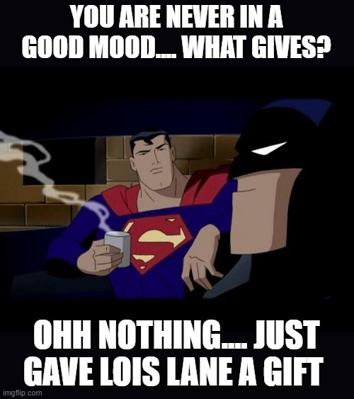 Batman And Superman |  YOU ARE NEVER IN A GOOD MOOD.... WHAT GIVES? OHH NOTHING.... JUST GAVE LOIS LANE A GIFT | image tagged in memes,batman and superman | made w/ Imgflip meme maker