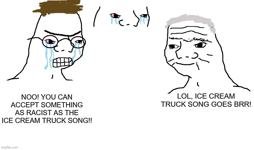 gen z do be a bruh moment ngl. |  NOO! YOU CAN ACCEPT SOMETHING AS RACIST AS THE ICE CREAM TRUCK SONG!! LOL, ICE CREAM TRUCK SONG GOES BRR! | image tagged in haha brrrrrrr | made w/ Imgflip meme maker