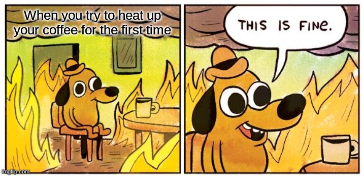 ITS TIME FOR COFFEE |  When you try to heat up your coffee for the first time | image tagged in memes,this is fine | made w/ Imgflip meme maker