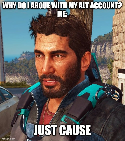 Just Cause 3 Things | WHY DO I ARGUE WITH MY ALT ACCOUNT?  ME: JUST CAUSE | image tagged in just cause 3 things | made w/ Imgflip meme maker