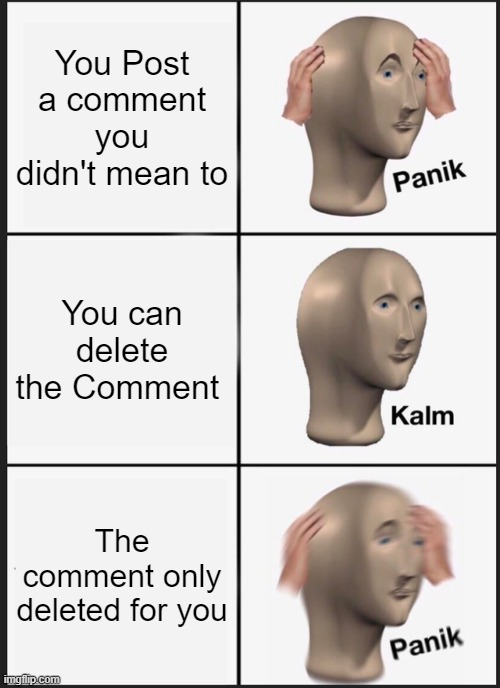 Panik Kalm Panik Meme |  You Post a comment you didn't mean to; You can delete the Comment; The comment only deleted for you | image tagged in memes,panik kalm panik | made w/ Imgflip meme maker