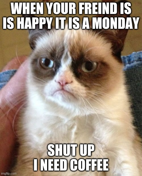 Grumpy Cat Meme |  WHEN YOUR FREIND IS IS HAPPY IT IS A MONDAY; SHUT UP I NEED COFFEE | image tagged in memes,grumpy cat | made w/ Imgflip meme maker