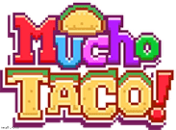 Mucho Taco! | image tagged in mucho taco | made w/ Imgflip meme maker