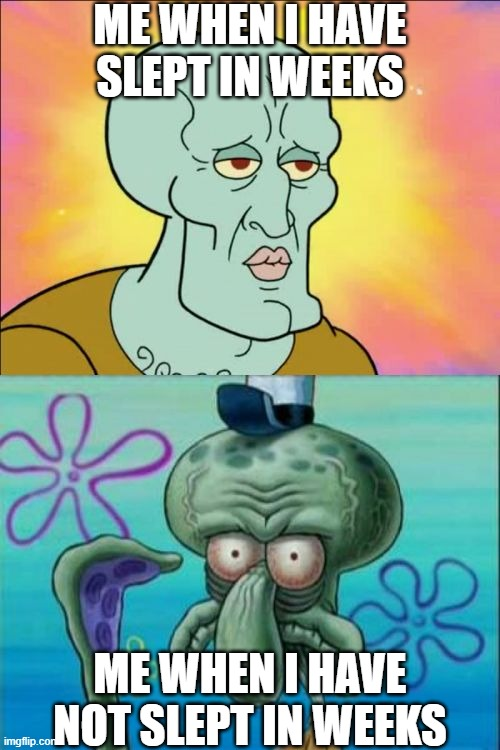 Squidward Meme |  ME WHEN I HAVE SLEPT IN WEEKS; ME WHEN I HAVE NOT SLEPT IN WEEKS | image tagged in memes,squidward | made w/ Imgflip meme maker