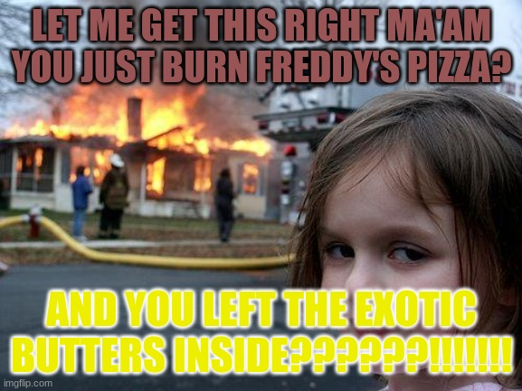 Disaster Girl Meme |  LET ME GET THIS RIGHT MA'AM YOU JUST BURN FREDDY'S PIZZA? AND YOU LEFT THE EXOTIC BUTTERS INSIDE??????!!!!!!! | image tagged in memes,disaster girl | made w/ Imgflip meme maker