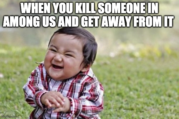 Evil Toddler Meme |  WHEN YOU KILL SOMEONE IN AMONG US AND GET AWAY FROM IT | image tagged in memes,evil toddler | made w/ Imgflip meme maker